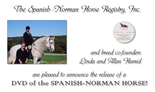 The Spanish-Norman Horse Registry, Inc. and breed co-founders Linda and Allan Hamid are please to announce the release of a DVD on the Spanish-Norman Horse!